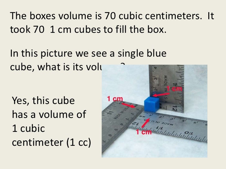 The boxes volume is 70 cubic centimeters.  It took 70  1 cm cubes to fill the box.  <br />In this picture we see a single ...