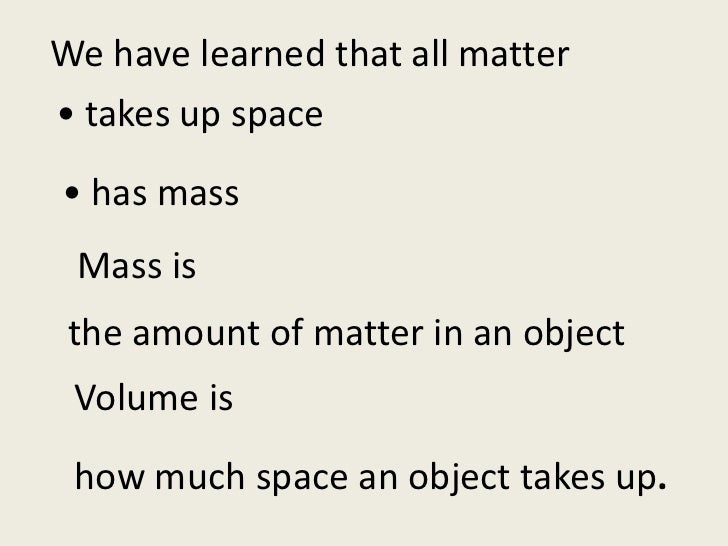 We have learned that all matter<br />• takes up space<br />• has mass<br /> Mass is<br />the amount of matter in an object...