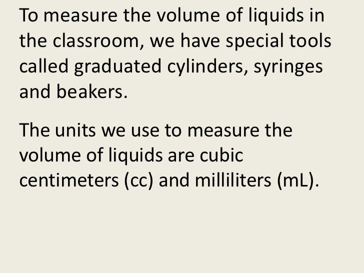 To measure the volume of liquids in the classroom, we have special tools called graduated cylinders, syringes and beakers....
