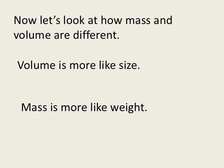 Now let's look at how mass and volume are different.<br />Volume is more like size.<br />Mass is more like weight.<br />
