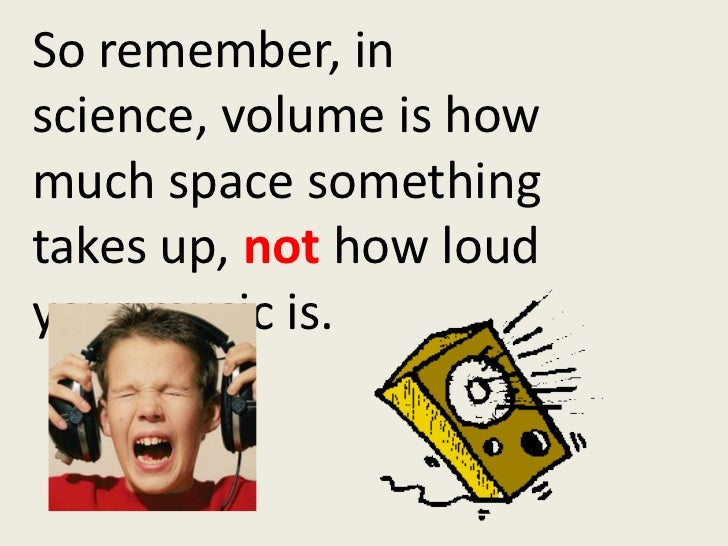 So remember, in science, volume is how much space something takes up, not how loud your music is.<br />
