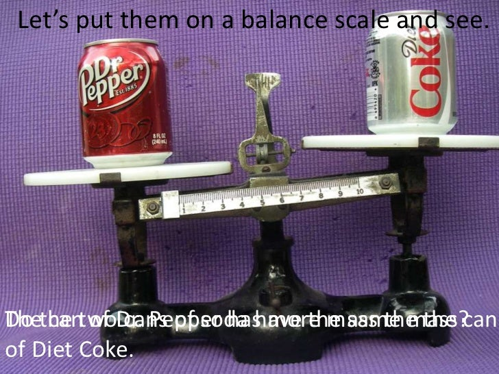 Let's put them on a balance scale and see.<br />Do the two cans of soda have the same mass? <br />The can of Dr. Pepper ha...