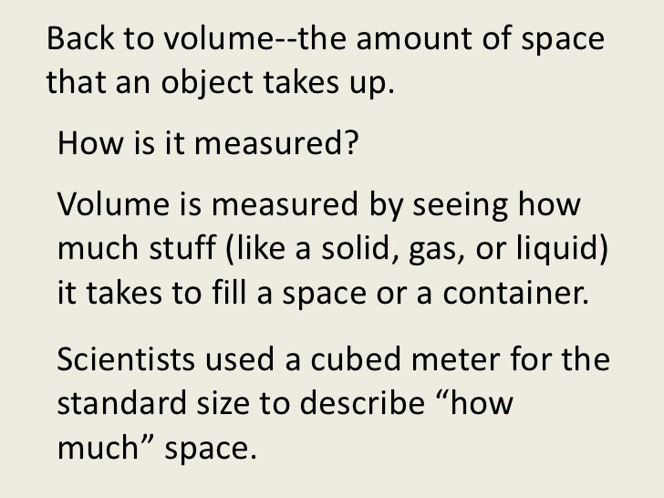Back to volume--the amount of space that an object takes up. <br />How is it measured?<br />Volume is measured by seeing h...