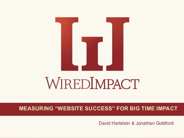 "Measuring ""Website Success"" for Big Time Impact 1@wiredimpactDavid Hartstein & Jonathan GoldfordMEASURING ""WEBSITE SUCCESS..."