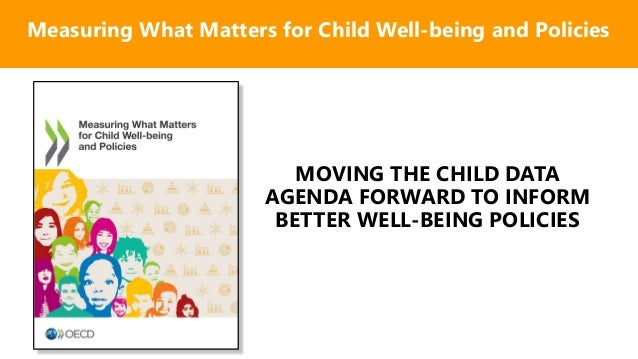 MOVING THE CHILD DATA AGENDA FORWARD TO INFORM BETTER WELL-BEING POLICIES Measuring What Matters for Child Well-being and ...