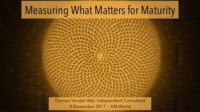 Measuring What Matters for Maturity Thomas Vander Wal, Independent Consultant 9 November 2017 :: KM World