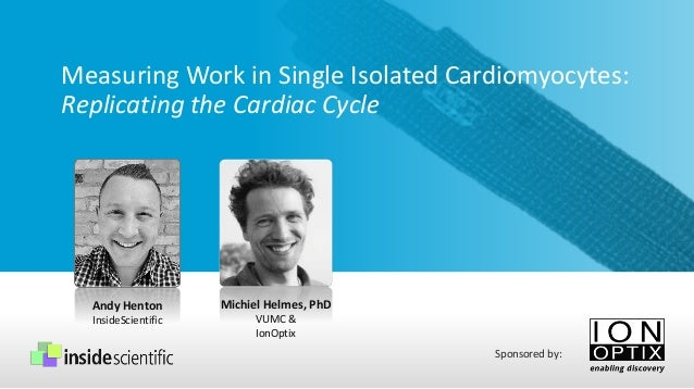 Measuring Work in Single Isolated Cardiomyocytes: Replicating the Cardiac Cycle Andy Henton InsideScientific Sponsored by:...