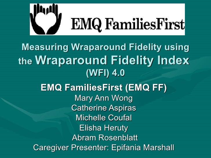 Measuring Wraparound Fidelity using the  Wraparound Fidelity Index   (WFI) 4.0 EMQ FamiliesFirst (EMQ FF) Mary Ann Wong Ca...