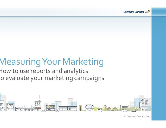 ©  Constant  Contact  2015   Measuring  Your  Marketing   How  to  use  reports  and  analytics  ...
