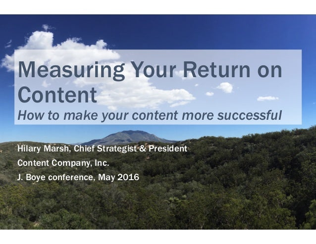 Measuring Your Return on Content How to make your content more successful Hilary Marsh, Chief Strategist & President Conte...