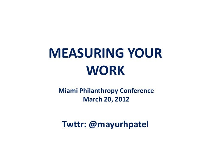 MEASURING YOUR    WORK Miami Philanthropy Conference        March 20, 2012  Twttr: @mayurhpatel