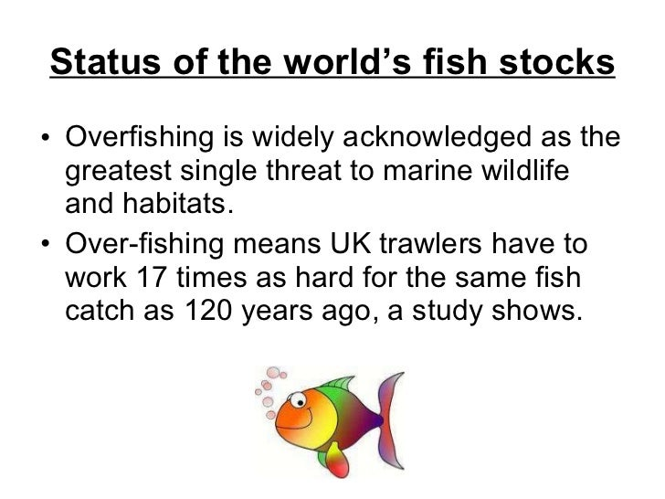 Status of the world's fish stocks <ul><li>Overfishing is widely acknowledged as the greatest single threat to marine wildl...