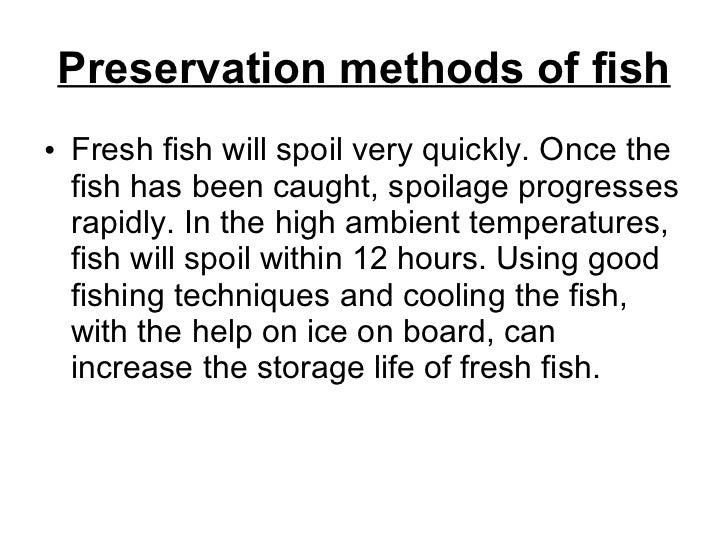 Preservation methods of fish <ul><li>Fresh fish will spoil very quickly. Once the fish has been caught, spoilage progresse...