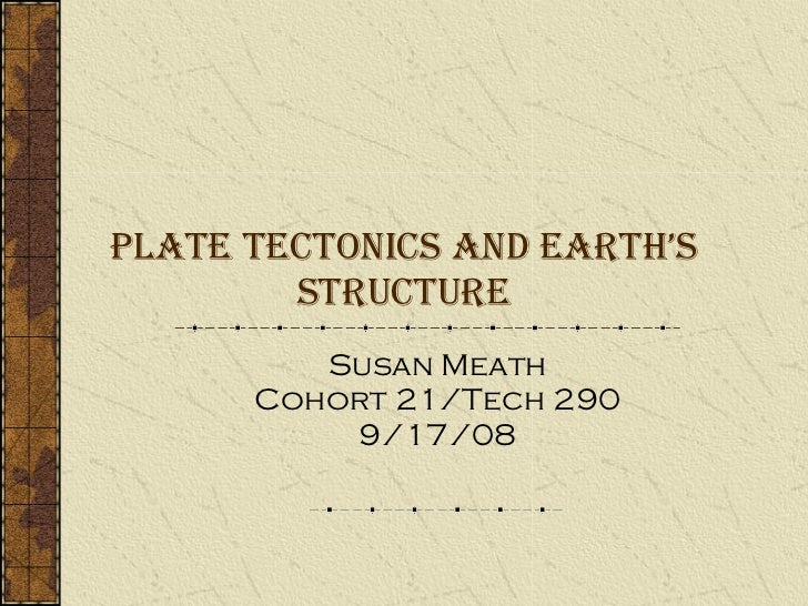 Plate Tectonics and Earth's Structure Susan Meath Cohort 21/Tech 290 9/17/08