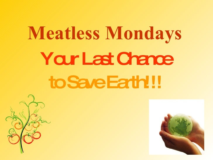 Meatless Mondays   Your Last Chance  to Save Earth!!!