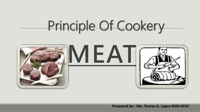 MEAT Principle Of Cookery Prepared by : Ma. Teresa A. Lopez BSIE-HE3C