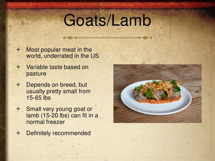 Goats/Lamb Most popular meat in the  world, underrated in the US Variable taste based on  pasture Depends on breed, but...