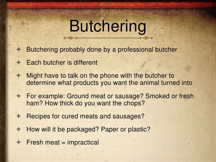 Butchering Butchering probably done by a professional butcher Each butcher is different Might have to talk on the phone...