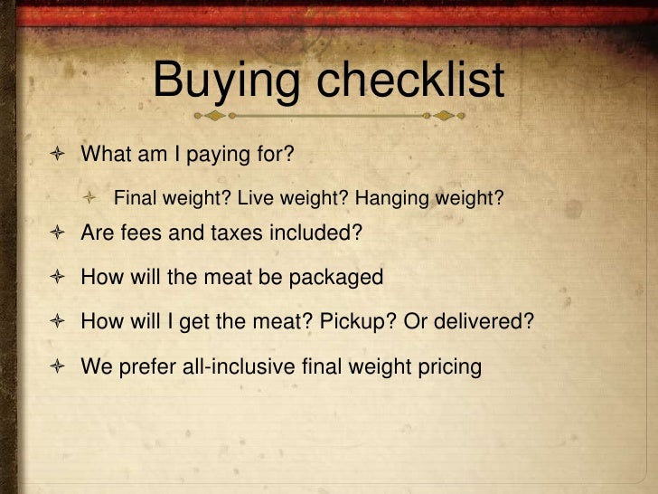 Buying checklist What am I paying for?    Final weight? Live weight? Hanging weight? Are fees and taxes included? How ...
