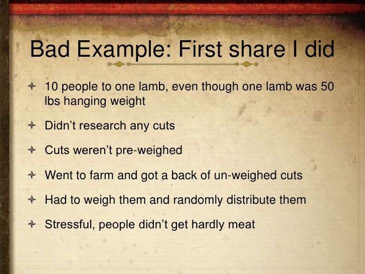 Bad Example: First share I did 10 people to one lamb, even though one lamb was 50  lbs hanging weight Didn't research an...