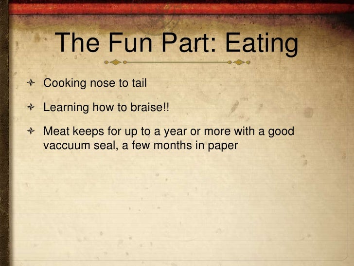 The Fun Part: Eating Cooking nose to tail Learning how to braise!! Meat keeps for up to a year or more with a good  vac...