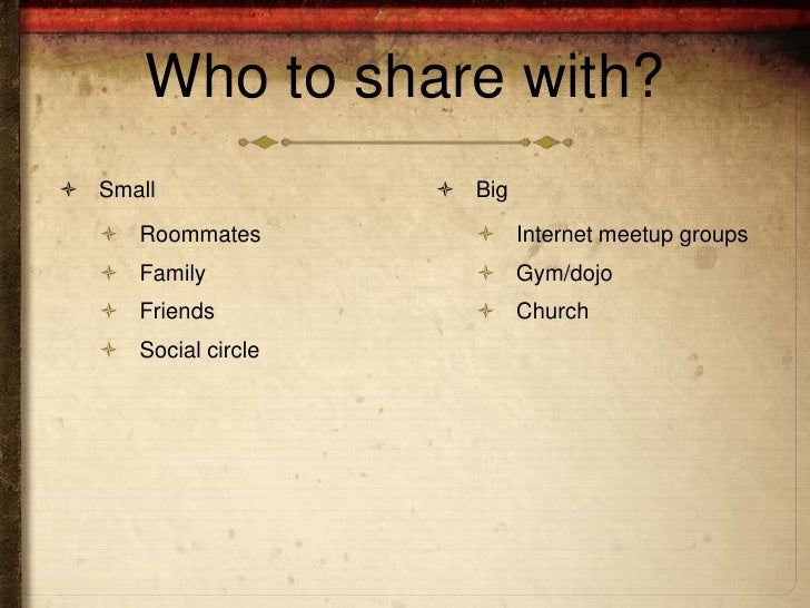 Who to share with? Small              Big   Roommates          Internet meetup groups   Family             Gym/dojo ...