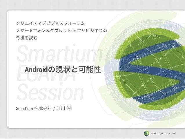 クリエイティブビジネスフォーラムスマートフォン&タブレット アプリビジネスの今後を読むSmartiumEGAWA   Androidの現状と可能性SessionSmartium 株式会社 / 江川 崇