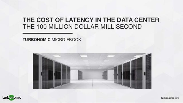 turbonomic.com THE COST OF LATENCY IN THE DATA CENTER THE 100 MILLION DOLLAR MILLISECOND TURBONOMIC MICRO-EBOOK