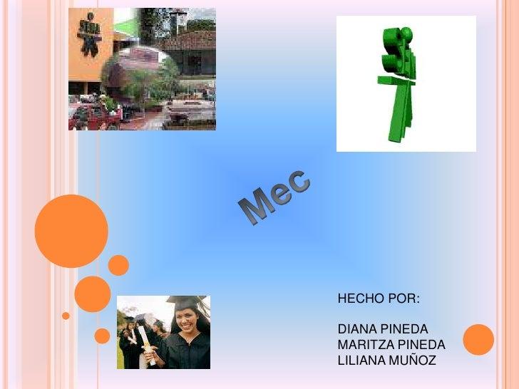 Mec<br />HECHO POR:<br />DIANA PINEDA <br />MARITZA PINEDA <br />LILIANA MUÑOZ<br />