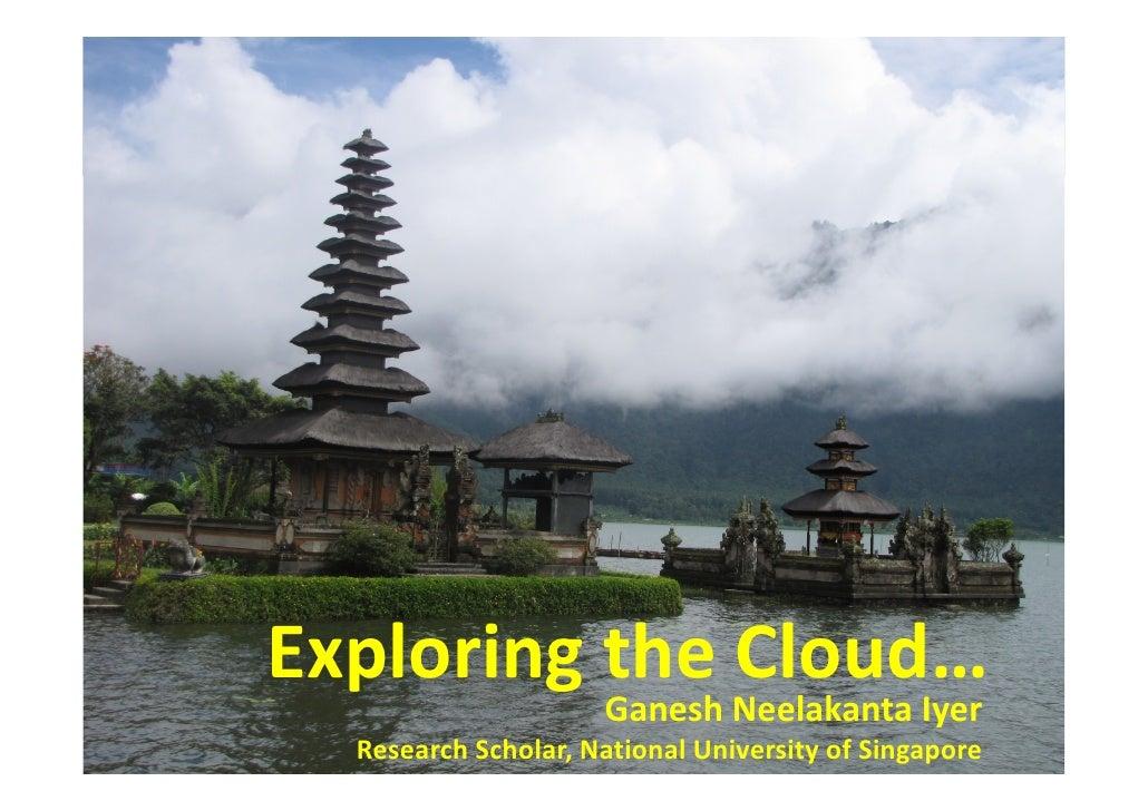 Exploring the Cloud…                      Ganesh Neelakanta Iyer   Research Scholar, National University of Singapore