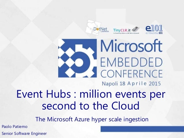 Event Hubs : million events per second to the Cloud The Microsoft Azure hyper scale ingestion Paolo Patierno Senior Softwa...