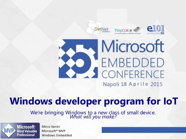 Windows developer program for IoT We're bringing Windows to a new class of small device. What will you make? Mirco Vanini ...
