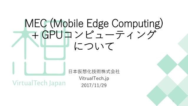 MEC (Mobile Edge Computing) + GPUコンピューティング について 日本仮想化技術株式会社 VitrualTech.jp 2017/11/29 1