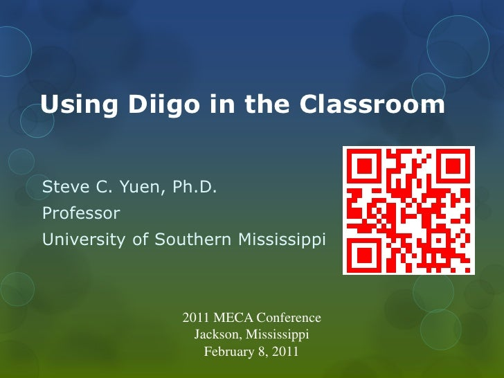 Using Diigo in the ClassroomSteve C. Yuen, Ph.D.ProfessorUniversity of Southern Mississippi                2011 MECA Confe...