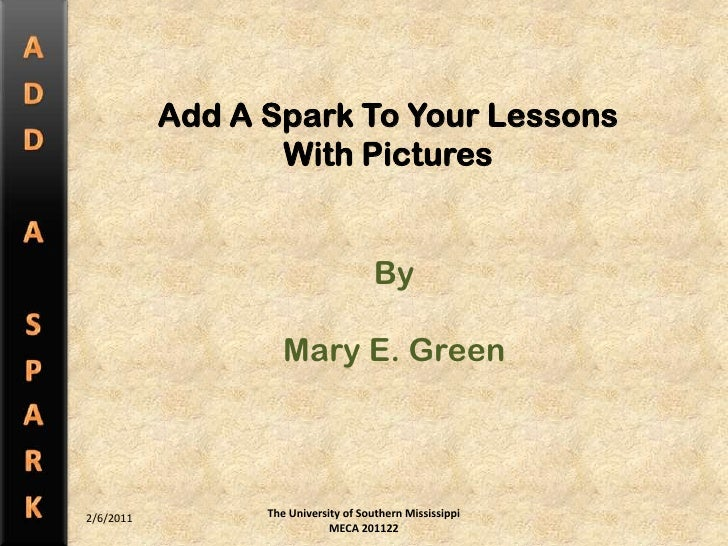 The University of Southern Mississippi MECA 201122<br />Add A Spark To Your Lessons<br />With Pictures<br />By<br />Mary E...