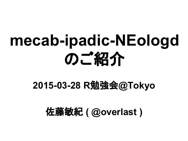 mecab-ipadic-NEologd のご紹介 2015-03-28 R勉強会@Tokyo 佐藤敏紀 ( @overlast )