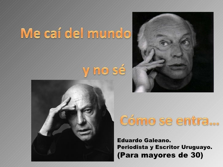 Eduardo Galeano. Periodista y Escritor Uruguayo. (Para mayores de 30)