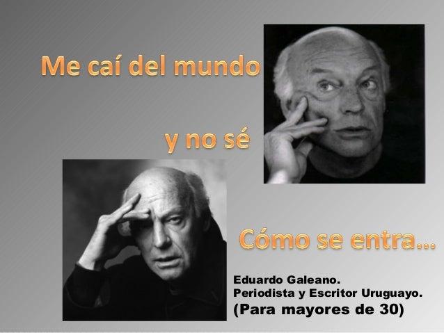 Eduardo Galeano.Periodista y Escritor Uruguayo.(Para mayores de 30)