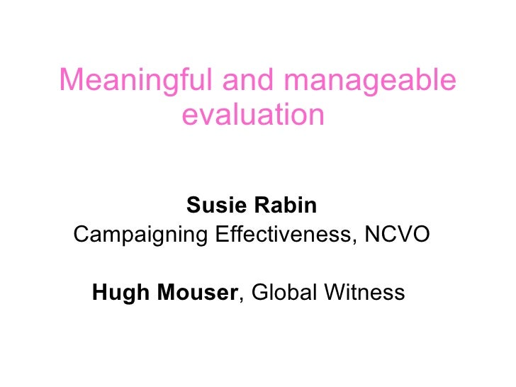 Meaningful and manageable evaluation  Susie Rabin Campaigning Effectiveness, NCVO Hugh Mouser , Global Witness