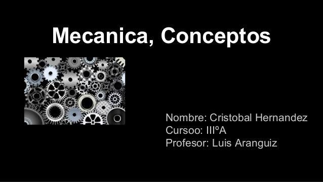 Mecanica, Conceptos  Nombre: Cristobal Hernandez Cursoo: IIIºA Profesor: Luis Aranguiz
