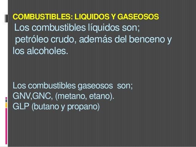 COMBUSTIBLES: LIQUIDOS Y GASEOSOS Los combustibles líquidos son; petróleo crudo, además del benceno y los alcoholes. Los c...