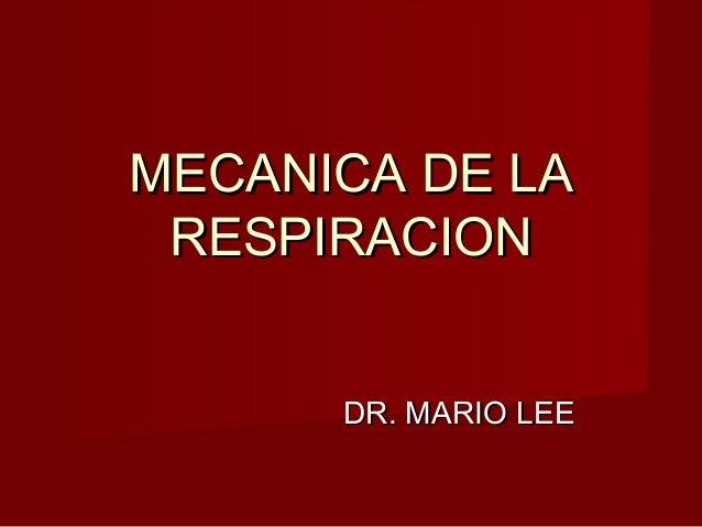 MECANICA DE LAMECANICA DE LARESPIRACIONRESPIRACIONDR. MARIO LEEDR. MARIO LEE
