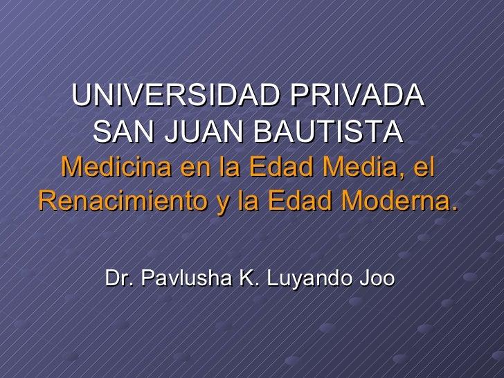 Dr. Pavlusha K. Luyando Joo UNIVERSIDAD PRIVADA SAN JUAN BAUTISTA Medicina en la Edad Media, el Renacimiento y la Edad Mod...