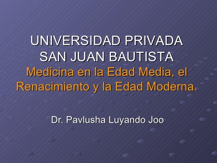 Dr. Pavlusha Luyando Joo UNIVERSIDAD PRIVADA SAN JUAN BAUTISTA Medicina en la Edad Media, el Renacimiento y la Edad Modern...