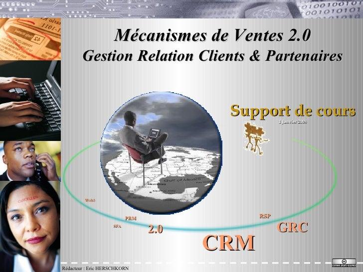 Mécanismes de Ventes 2.0 Gestion Relation Clients & Partenaires Rédacteur : Eric HERSCHKORN Support de cours 1 Janvier 200...