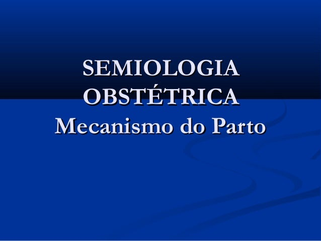 SEMIOLOGIA  OBSTÉTRICAMecanismo do Parto