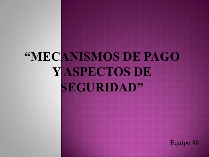 """""""MECANISMOS DE PAGO Y ASPECTOS DE SEGURIDAD""""<br />Equipo #8<br />"""