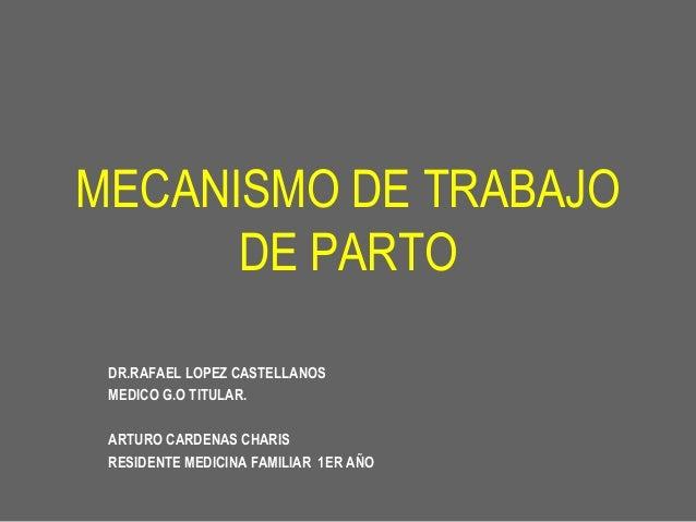 MECANISMO DE TRABAJO DE PARTO DR.RAFAEL LOPEZ CASTELLANOS MEDICO G.O TITULAR. ARTURO CARDENAS CHARIS RESIDENTE MEDICINA FA...