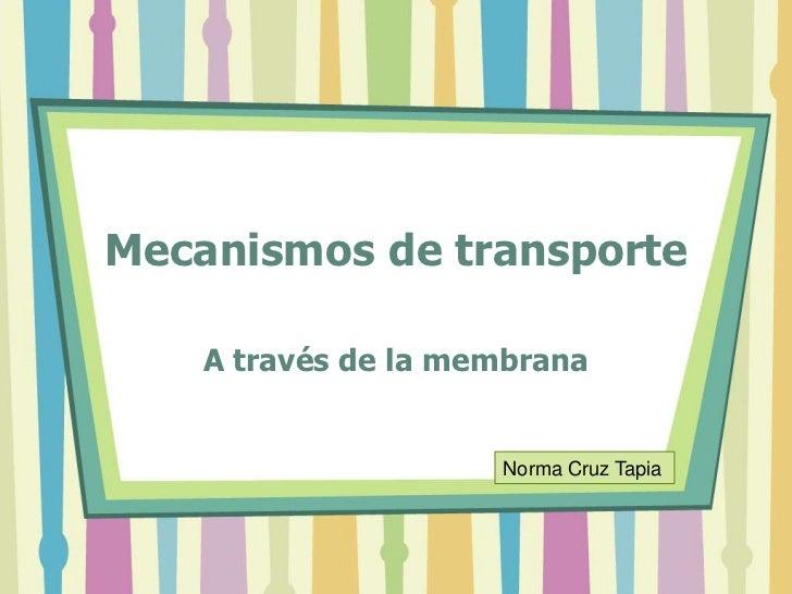 Mecanismos de transporte    A través de la membrana                     Norma Cruz Tapia