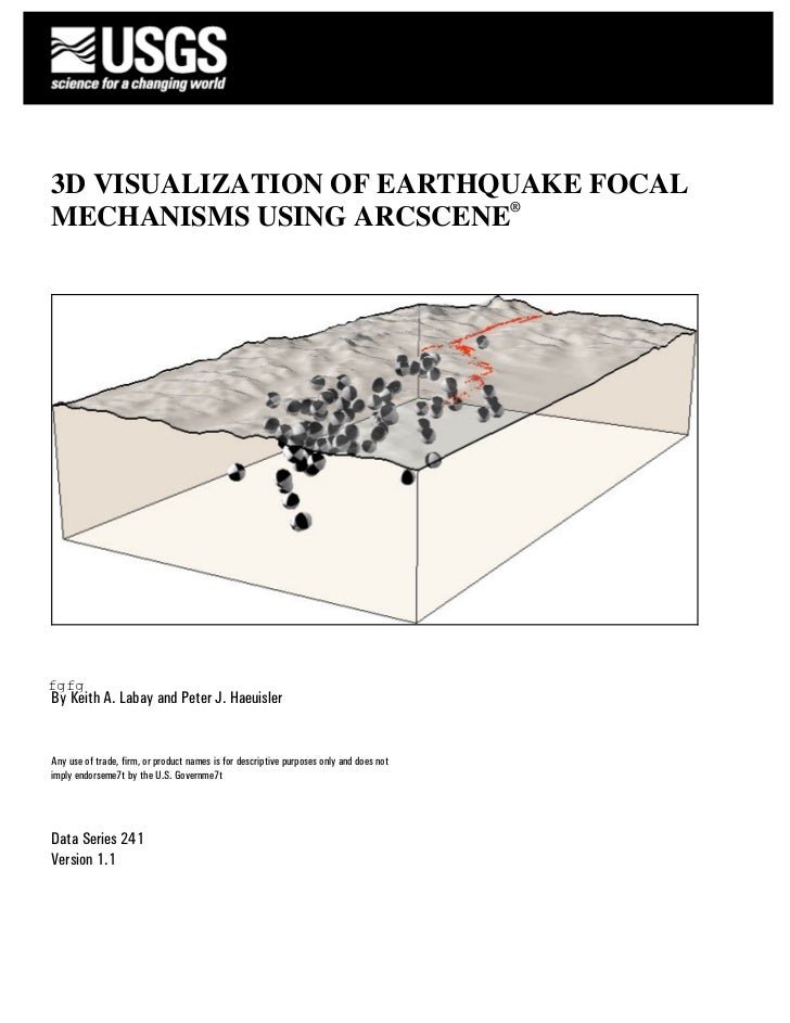 3D VISUALIZATION OF EARTHQUAKE FOCALMECHANISMS USING ARCSCENE®fgfgBy Keith A. Labay and Peter J. HaeuislerAny use of trade...